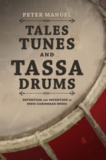 Tales, Tunes, and Tassa Drums : Retention and Invention in Indo-Caribbean Music - Peter Manuel