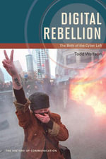 Digital Rebellion : The Birth of the Cyber Left - Todd Wolfson
