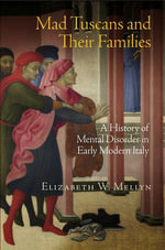 Mad Tuscans and Their Families : A History of Mental Disorder in Early Modern Italy - Elizabeth W. Mellyn