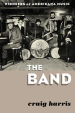 The Band : Pioneers of Americana Music - Craig Harris