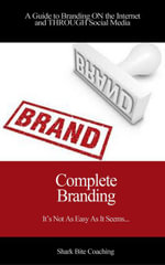 Complete Branding : A Guide to Branding ON the Internet and THROUGH Social Media - Cassandra Fenyk