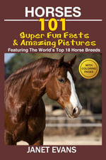 Horses : 101 Super Fun Facts and Amazing Pictures (Featuring The World's Top 18 Horse Breeds With Coloring Pages) - Janet Evans