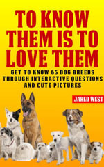To Know Them is to Love Them : Get to Know 65 Dog Breeds Through Interactive Questions and Cute Pictures - Jared West