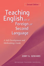 Teaching English as a Foreign or Second Language, Second Edition : A Teacher Self-Development and Methodology Guide - Jerry G. Gebhard