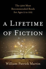 A Lifetime of Fiction : The 500 Most Recommended Reads for Ages 2 to 102 - William Patrick Martin