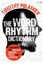 The Word Rhythm Dictionary : A Resource for Writers, Rappers, Poets, and Lyricists - Timothy Polashek