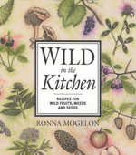 Wild in the Kitchen : Recipes for Wild Fruits, Weeds, and Seeds - Ronna Mogelon