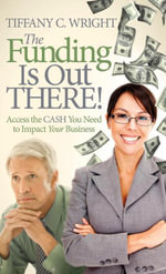 The Funding Is Out There! : Access the Cash You Need to Impact Your Business - Tiffany C. Wright