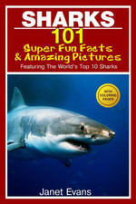 Sharks : 101 Super Fun Facts And Amazing Pictures (Featuring The World's Top 10 Sharks With Coloring Pages) - Janet Evans