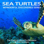 Sea Turtles : The Complete Guide For Beginners & Early Learning - Julia Cook