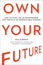 Own Your Future : How to Think Like an Entrepreneur and Thrive in an Unpredictable Economy - Paul B. Brown