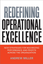 Redefining Operational Excellence : New Strategies for Maximizing Performance and Profits Across the Organization - Andrew Miller