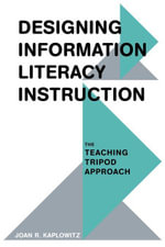 Designing Information Literacy Instruction : The Teaching Tripod Approach - Joan R. Kaplowitz