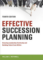Effective Succession Planning : Ensuring Leadership Continuity and Building Talent from Within - Willliam J. Rothwell