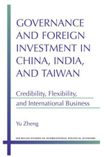 Governance and Foreign Investment in China, India, and Taiwan : Credibility, Flexibility, and International Business - Yu Zheng