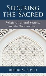 Securing the Sacred : Religion, National Security, and the Western State - Robert M Bosco