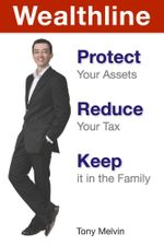 Wealthline : Protect Your Assets, Reduce Your Tax, Keep it in the Family - Tony Melvin