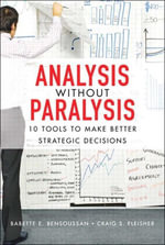 Analysis Without Paralysis : 10 Tools to Make Better Strategic Decisions - Babette E. Bensoussan