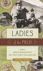 Ladies of the Field : Early Women Archaeologists and Their Search for Adventure - Amanda Adams