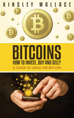 Bitcoins : How to Invest, Buy and Sell: A Guide to Using the Bitcoin - Kinsley Wallace