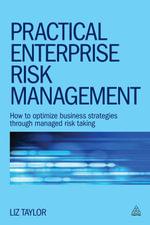 Practical Enterprise Risk Management : How to Optimize Business Strategies Through Managed Risk Taking - Liz Taylor