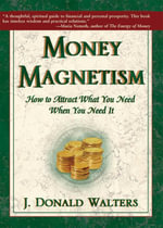 Money Magnetism : How to Attract What You Need When You Need It - Donald J. Walters