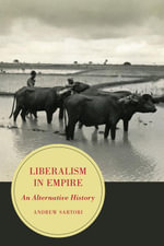Liberalism in Empire : An Alternative History - Andrew Stephen Sartori