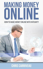 Making Money Online : How to Make Money Online With Integrity - Carriveau Chris