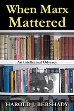 When Marx Mattered : An Intellectual Odyssey - Harold J. Bershady