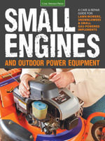 Small Engines and Outdoor Power Equipment : A Care & Repair Guide for: Lawn Mowers, Snowblowers & Small Gas-Powered Implements