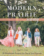 Modern Prairie Sewing : 20 Handmade Projects for You & Your Friends - Abigail A. Long