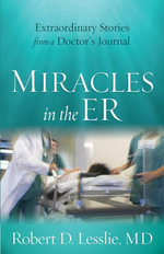 Miracles in the ER : Extraordinary Stories from a Doctor's Journal - Robert D., Dr. Lesslie
