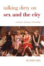 Talking Dirty on Sex and the City : Romance, Intimacy, Friendship - Beatriz Oria