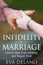Infidelity in Marriage : How to Heal From Infidelity and Regain Trust - Eva Delano