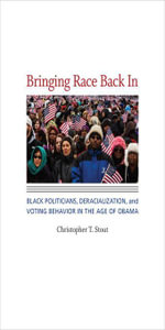 Bringing Race Back In : Black Politicians, Deracialization, and Voting Behavior in the Age of Obama - Christopher T. Stout