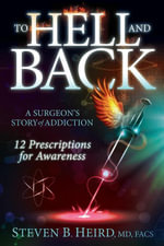 To Hell and Back : A Surgeon's Story of Addiction: 12 Prescriptions for Awareness - Steven B. Heird