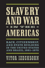Slavery and War in the Americas : Race, Citizenship, and State Building in the United States and Brazil, 1861-1870 - Vitor Izecksohn
