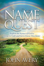The Name Quest : Explore the Names of God to Grow in Faith and Get to Know Him Better - John Avery