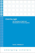 Christ the Light : The Theology of Light and Illumination in Thomas Aquinas - David L. Whidden III