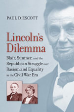 Lincoln's Dilemma : Blair, Sumner, and the Republican Struggle over Racism and Equality in the Civil War Era - Paul D. Escott