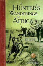 A Hunter's Wanderings in Africa (Illustrated) : A Narrative of  Nine Years Spent Amongst the Game of the Far Interior of South Africa - Frederick Courteney Selous