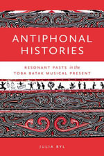 Antiphonal Histories : Resonant Pasts in the Toba Batak Musical Present - Julia Byl