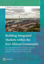 Building Integrated Markets within the East African Community : EAC Opportunities in Public-Private Partnership Approaches to the Region's Infrastructu - World Bank World Bank