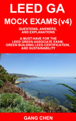 LEED GA MOCK EXAMS (LEED v4) : Questions, Answers, and Explanations: A Must-Have for the LEED Green Associate Exam, Green Building LEED Certification, - Gang Chen
