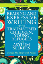 Reading and Expressive Writing with Traumatised Children, Young Refugees and Asylum Seekers : Unpack My Heart with Words - Marion Baraitser