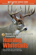 Boone and Crockett Club's Complete Guide to Hunting Whitetails : Deer Hunting Tips Guaranteed to Improve Your Success in the Field - Craig Boddington