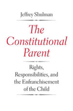 The Constitutional Parent : Rights, Responsibilities, and the Enfranchisement of the Child - Jeffrey Shulman