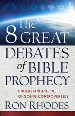The 8 Great Debates of Bible Prophecy : Understanding the Ongoing Controversies - Ron Rhodes