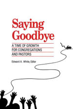 Saying Goodbye : A Time of Growth for Congregations and Pastors - Edward A. White