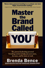 Master the Brand Called YOU : The Proven Leadership Personal Branding System to Help You Earn More, Do More and Be More At Work - Brenda Bence